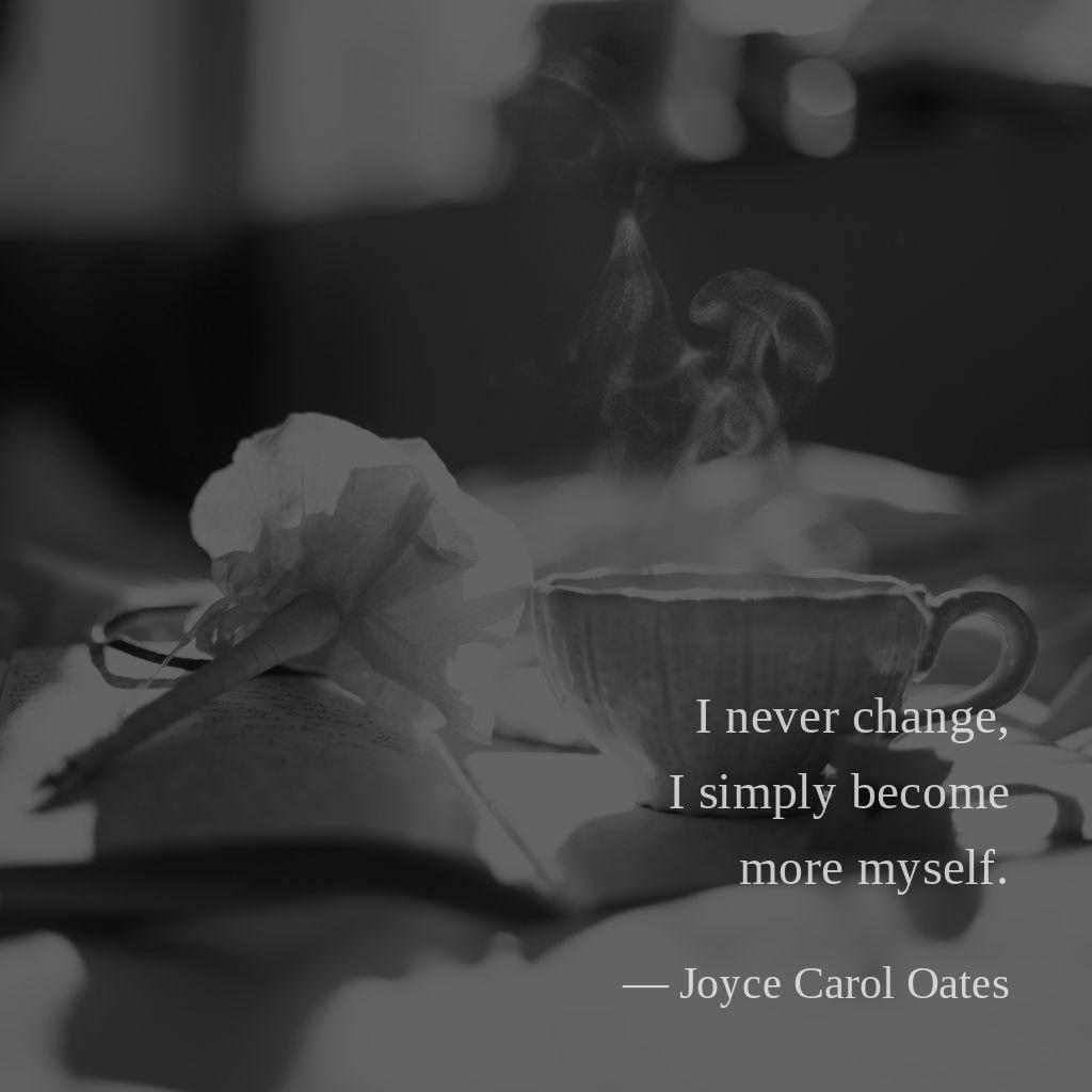 I never change, I simply become more myself. —Joyce Carol Oates