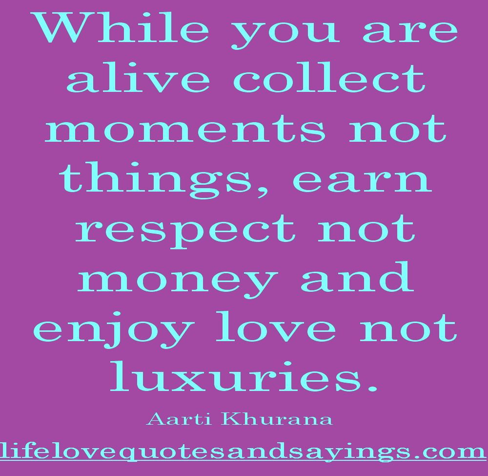 While You Are Alive Collect Moments Not Things Earn Respect And Money And Enjoy Love Not Luxuries