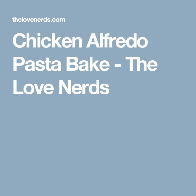 Chicken Alfredo Pasta Bake - The Love Nerds