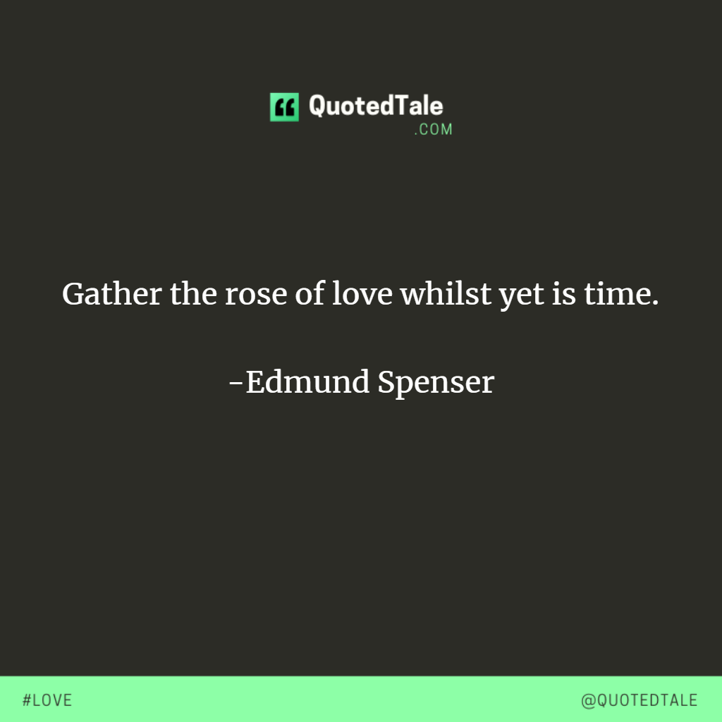 Gather The Rose Of Love Whilst Yet Is Time Edmund Spenser Be Yourself Quotes Roses Are Red Funny Quote Of The Day