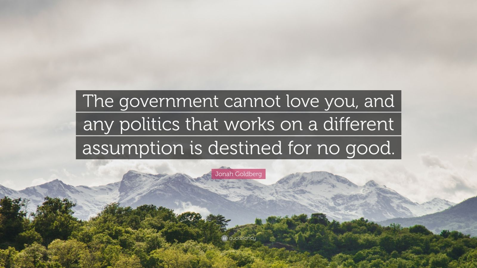 Jonah Goldberg Quote The Government Cannot Love You And Any Politics That Works On A Different Assumpt Lgbtq Quotes Life Quotes To Live By Life Goals Quotes