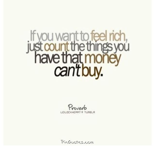 If you want to feel rich, just count the things you have that money can't buy.