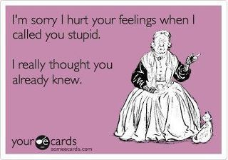 I'm sorry I hurt your feelings when I called you stupid. I really thought you already knew. HAHA
