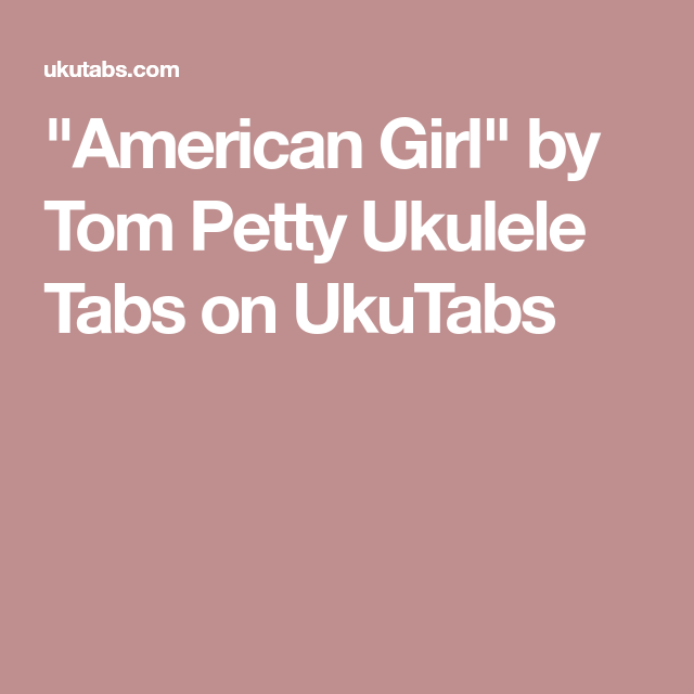 American Girl By Tom Petty Ukulele Tabs On Ukutabs Ukelele