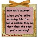 Momnesia Moment: When you're online, ordering PJs for a doll, & realize they're nicer than the ones you're wearing!
