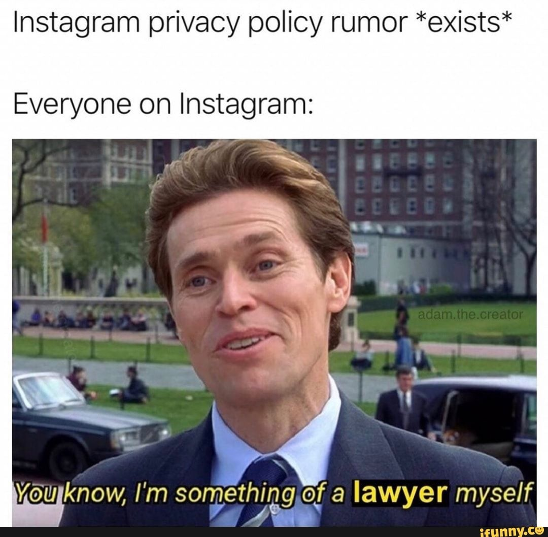 Instagram Privacy Policy Rumor Exists Everyone On Instagram You Know I M Songe Th Igg Of A Lawyer Myself Ifunny Funny Instagram Memes Top Memes Dankest Memes