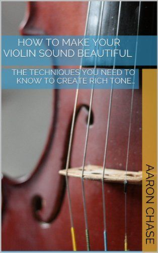 How To Make Your Violin Sound Beautiful - The Techniques You Need to Know to Create Rich Tone... (How to Play The Violin Book 1) by Aaron Chase, http://smile.amazon.com/dp/B00FL3IFV2/ref=cm_sw_r_pi_dp_2W0yvb1F15YSE