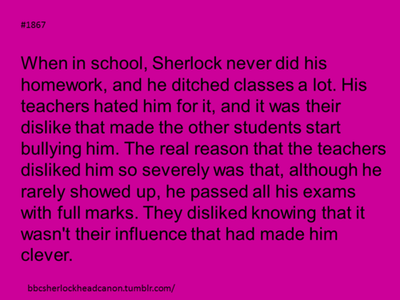 I would definitely see this. I mean, can you imagine Sherlock sitting in a classroom? No, he would get bored and tell the teachers they were wrong. Eventually he'd tire of it and just not show up. << Headcanon accepted.