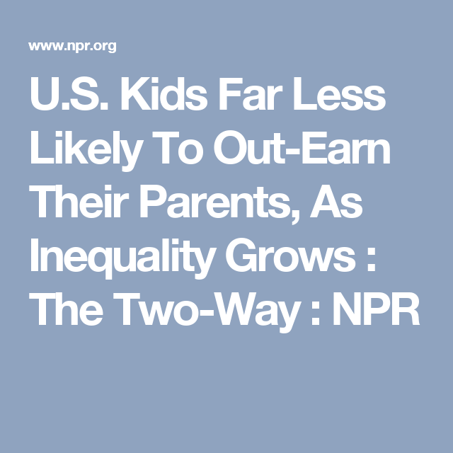 U S Kids Far Less Likely To Out Earn Their Parents As Inequality Grows Inequality Parents Earnings