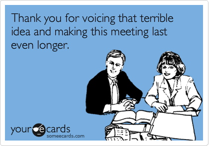 Funny Workplace Ecard Thank You For Voicing That Terrible Idea And
