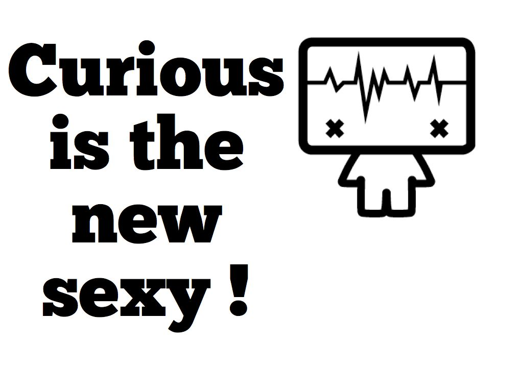curious is the new sexy :-)