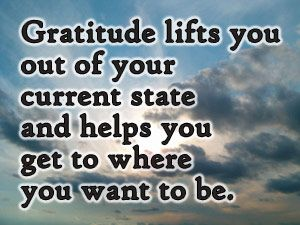 Gratitude lifts you out of your current state