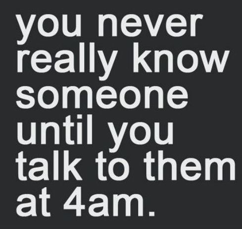 You Never Really Know Someone Until You Talk To Them At 4am Words