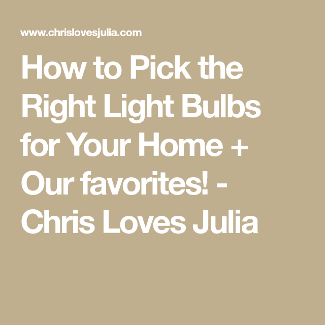 How to Pick the Right Light Bulbs for Your Home + Our favorites! - Chris Loves Julia