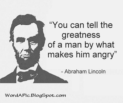 YOu Can Tell The Greatness Of A Man By What Makes Him Angry   Abraham  Lincoln