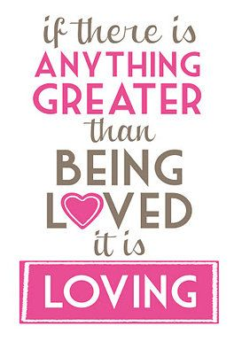 If there is anything greater than being loved, it is loving!