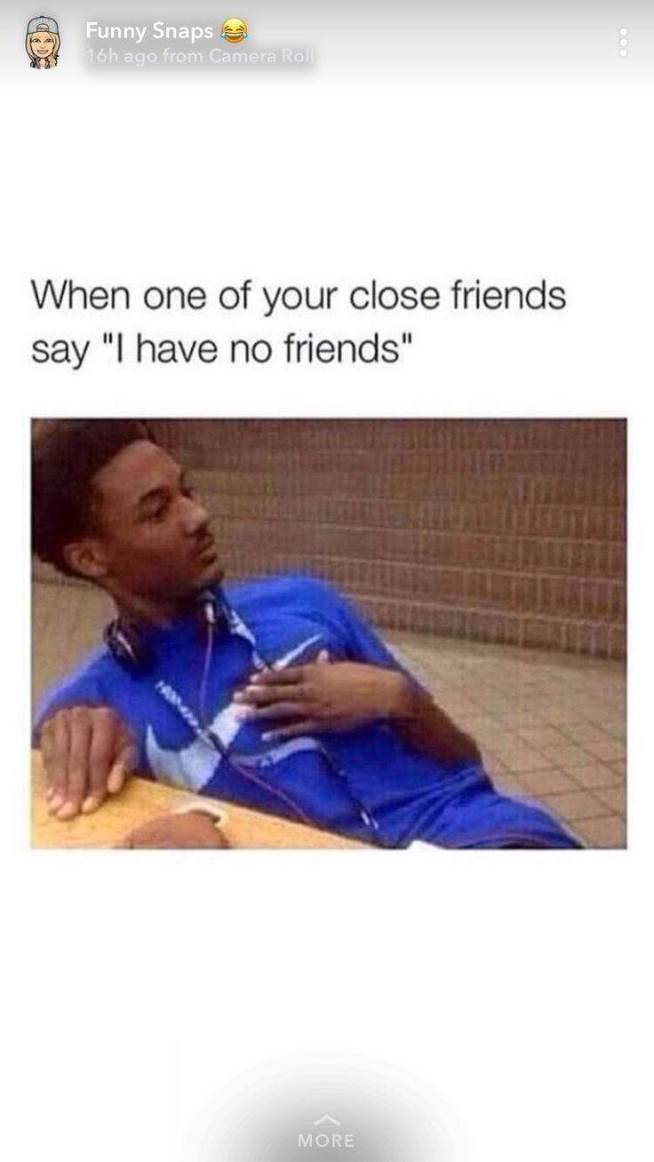 Me I Do Not Have Any Friends My Friends But What About Me I Have Only Letsfunmemes Really Funny Memes Crazy Funny Memes Funny Relatable Memes