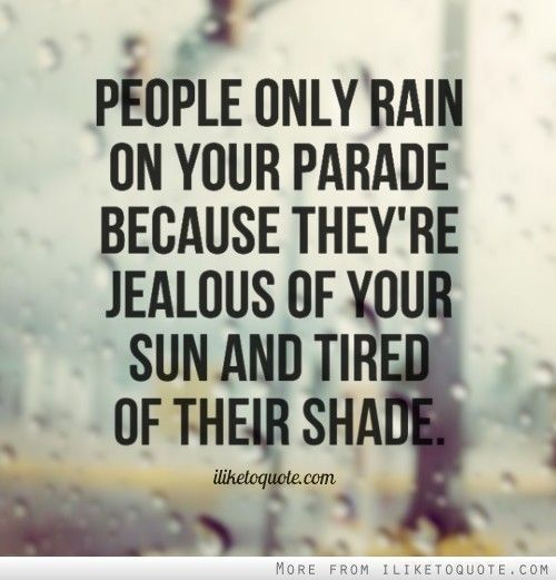 People only rain on your parade because they're jealous of