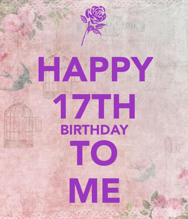 HAPPY 17TH BIRTHDAY TO ME