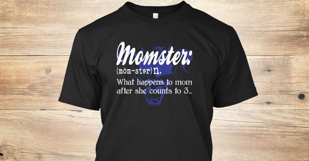 Momster What Happends To Mom After She Counts To  Funny Mom Limited Edition Not Sold In Stores Tip Share It With Your Friends