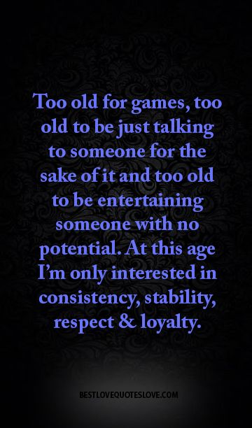 Too Old For Games Too Old To Be Just Talking To Someone For The Sake Of It And Too Old To Be Entertaining Someone With No Potential Wisdom Quotes Positive Quotes