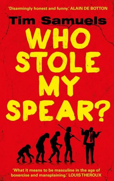 Who Stole My Spear by Tim Samuels.  Of the 200,000 years homo sapiens has been wandering this planet, this has to be the most absurd and challenging time to be a man… How can you hunt and gather in an open-plan office? Is monogamy fighting a losing battle against testes size? Why do men make up 95% of FTSE CEOs yet 95% of the prison population? Trapped in bodies barely changed since caveman days, males are now contending with corporate culture, lifelong commitment, rampant depression...