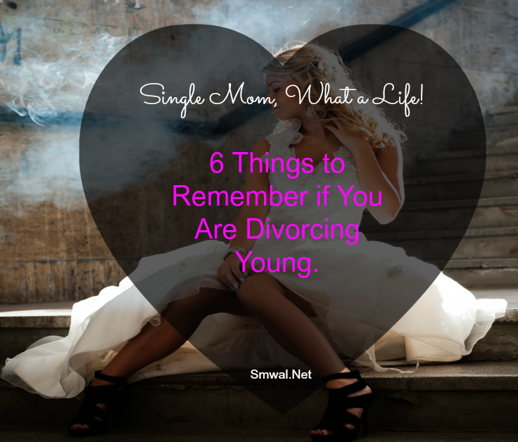 6 Things to Remember if You Are Divorcing Young. - Single Mom, What A Life!