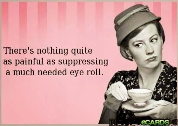 There is nothing quite as painful as suppressing a much needed eye roll