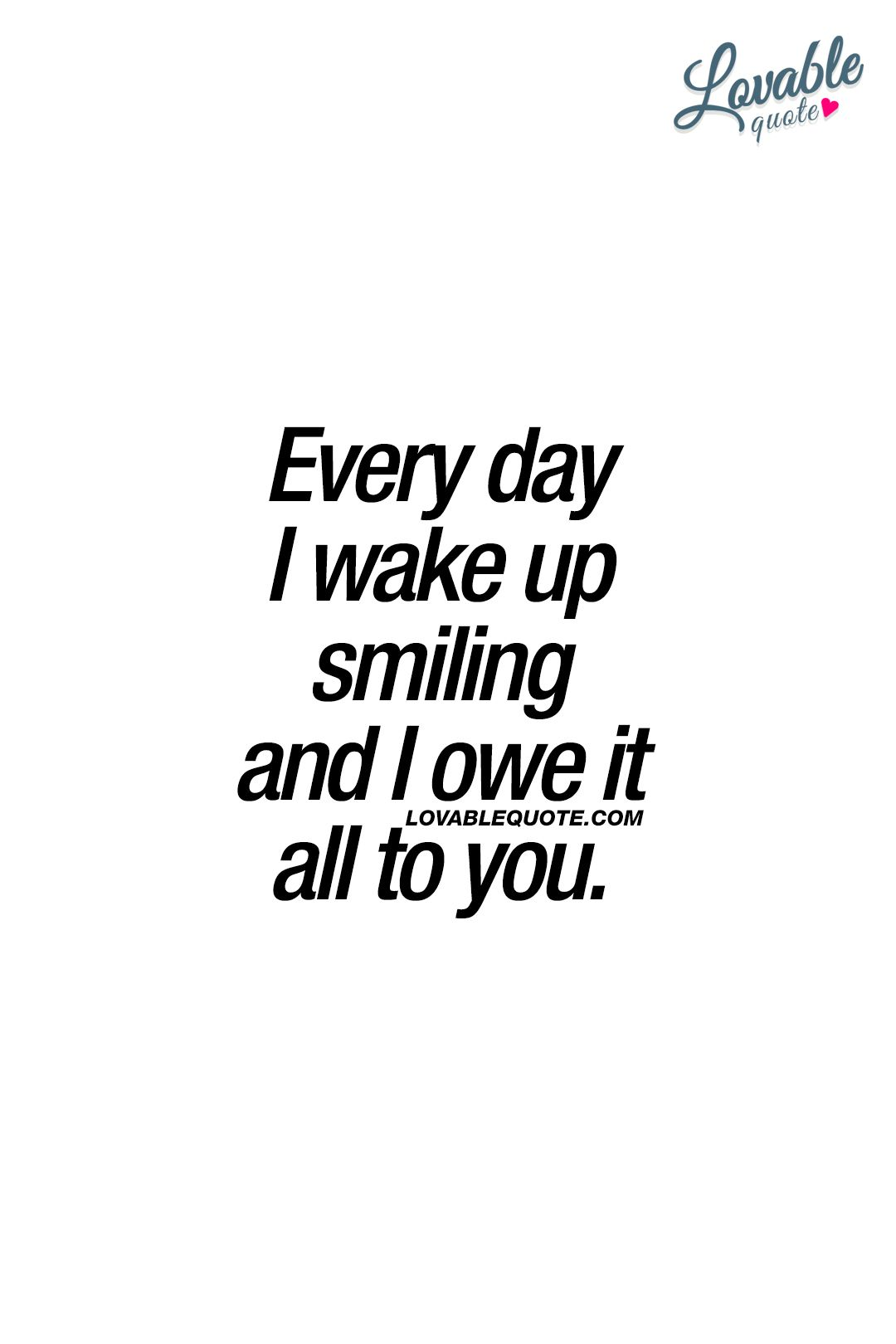 Every Day I Wake Up Smiling And I Owe It All To You Youmakemesmile Happiness Cutequotes Forhi Cute Quotes For Him Happy Quotes Smile Cute Quotes For Her