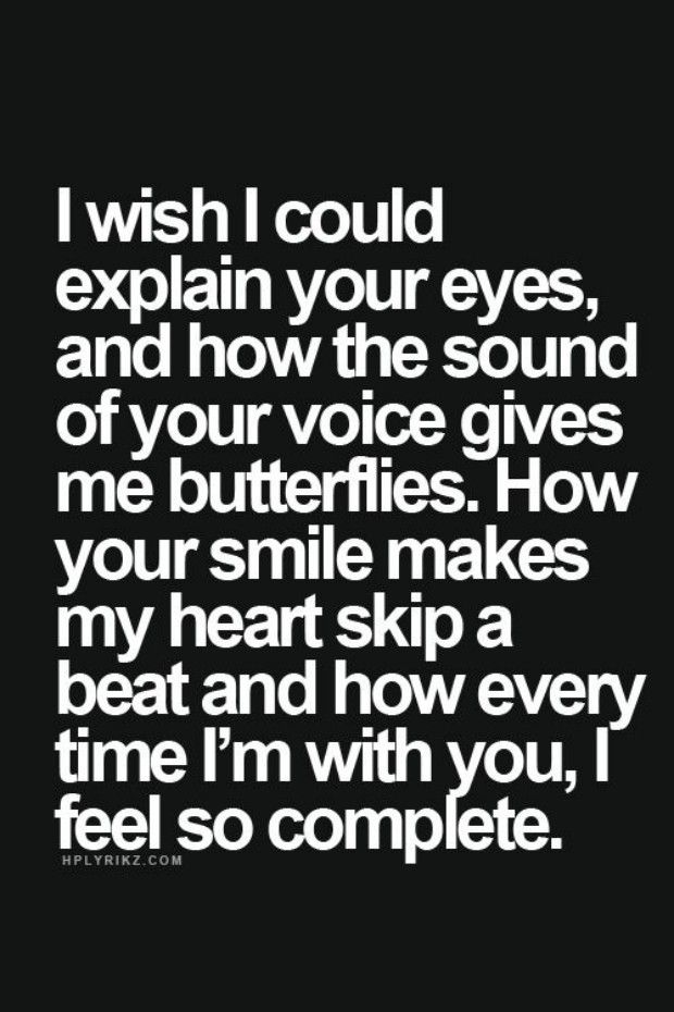 """""""I wish I could explain your eyes, or how the sound of your voice gives me butterflies. How your smile makes my heart skip a beat and how every time I'm with you, I feel so complete."""" More"""