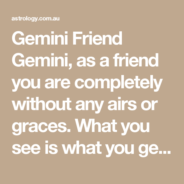 Gemini Friend Gemini, as a friend you are completely without any airs or graces. What you see is what you get. You also make people feel comfortable in any social situation.