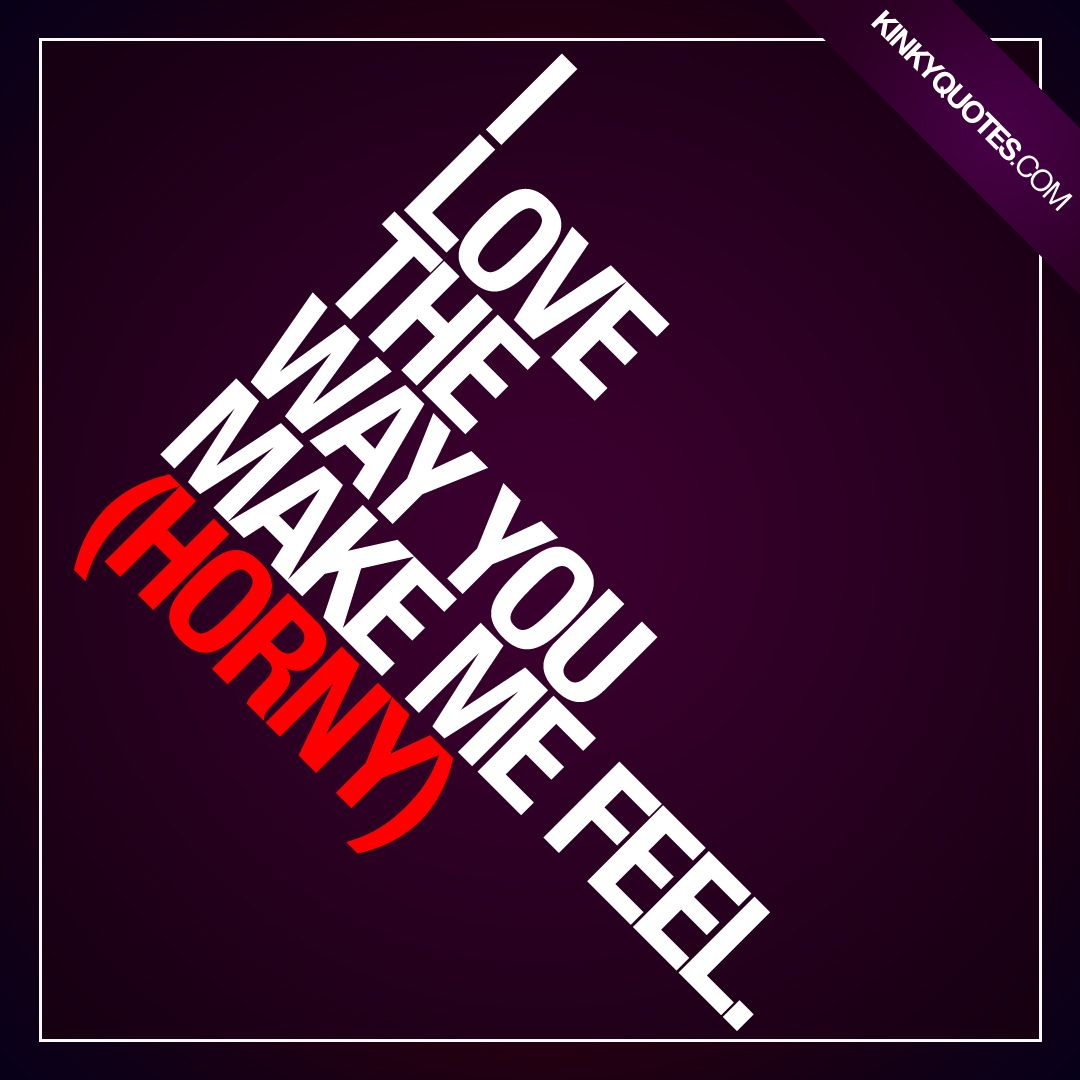 I love the way you make me feel (horny). New horny quote from