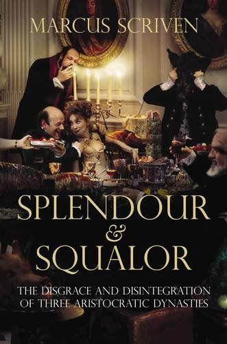 Splendour & Squalor: The Disgrace and Disintegration of Three Aristocratic Dynasties