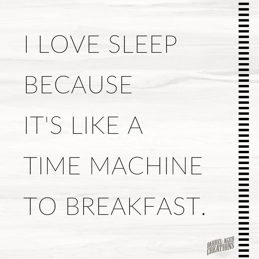 breakfast quotes #breakfast I love sleep because its like a time machine to breakfast. #quote #saying #food #foodquote #foodsaying #quoteoftheday barrelagedcreations #breakfast #timemachine #sleep