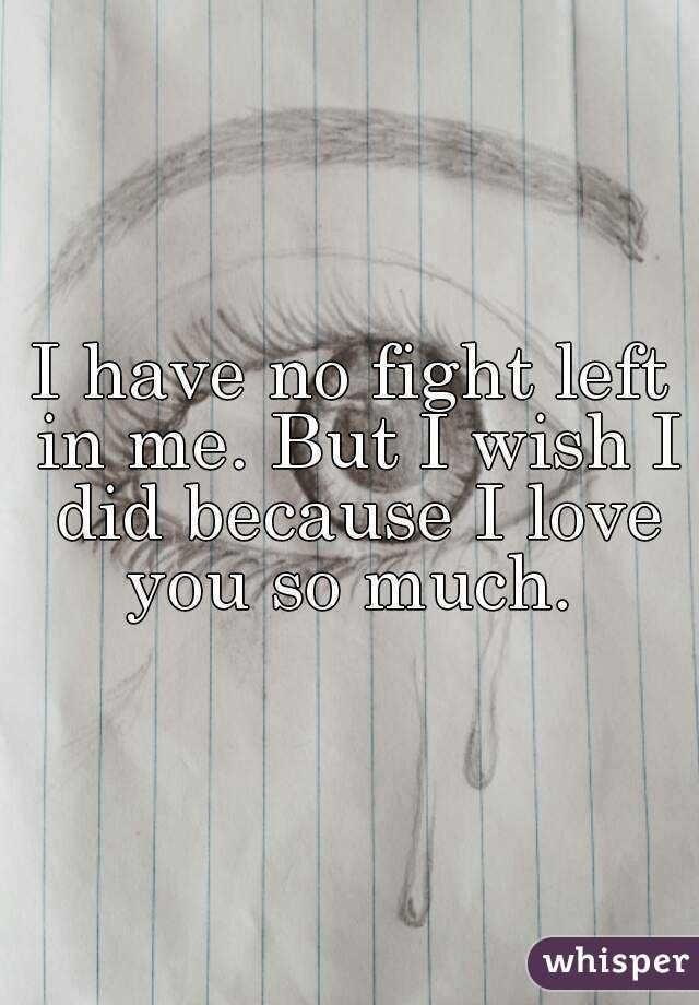 I Have No Fight Left In Me But I Wish I Did Because I Love You So Much You Left Me Quotes Left Me Quotes Because I Love You