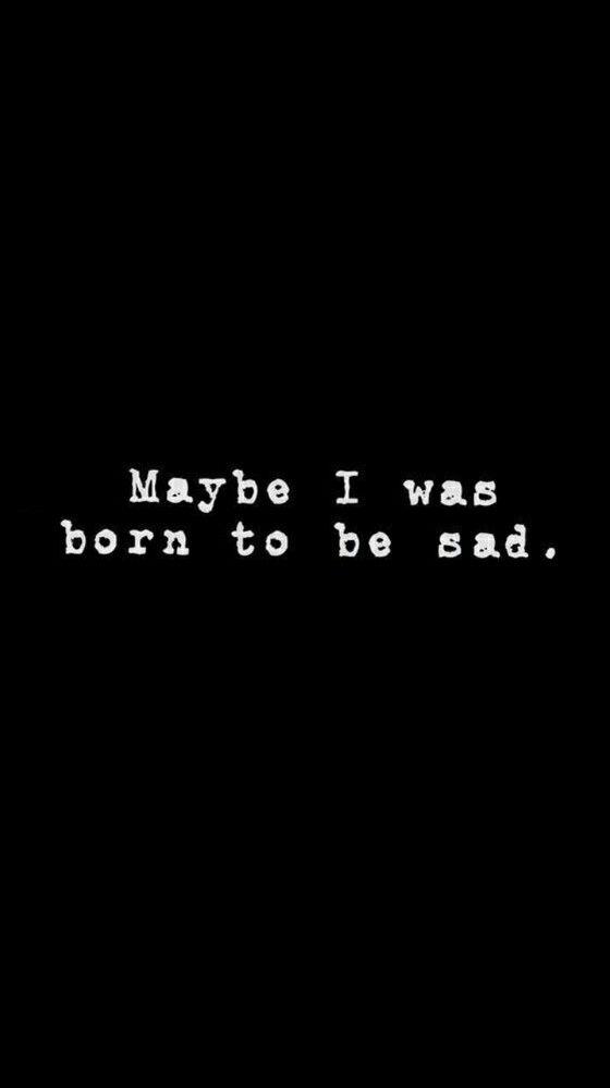 Born To Be Sad Yea Pinterest Sad Quotes Sad And Quotes