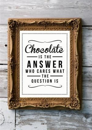 Chocolate is the answer, who cares, what the question is