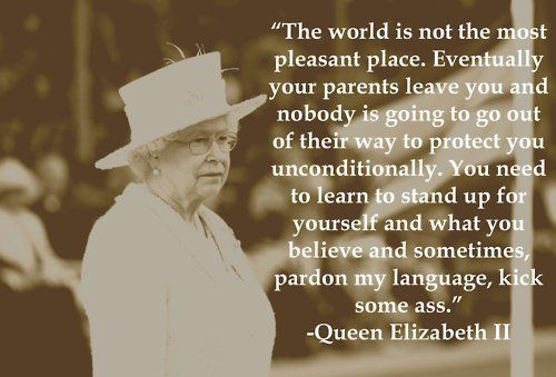 """""""The world is not the most pleasant place. Eventually your parents leave you and nobody is going to go out of their way to protect you unconditionally. You need to learn to stand up for yourself and what you believe and sometimes, pardon my language, kick some ass."""" Queen Elizabeth II"""