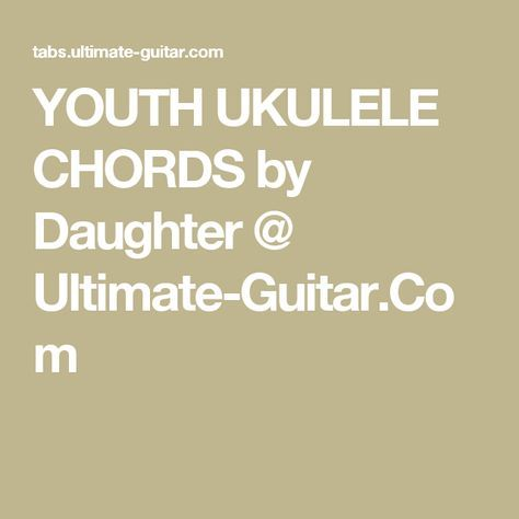 Youth Ukulele Chords By Daughter Ultimate Guitar Music Major