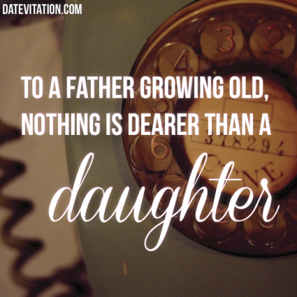 Nothing Is Dearer Than A Daughter To A Father Growing Old