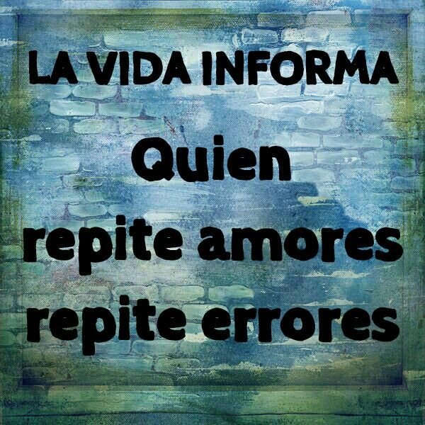 La vida informa: Quien repite amores repite errores.