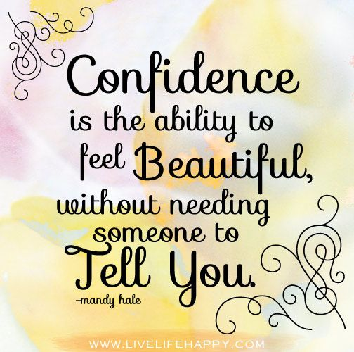 Confidence is the ability to feel beautiful, without needing someone to tell you. -Mandy Hale