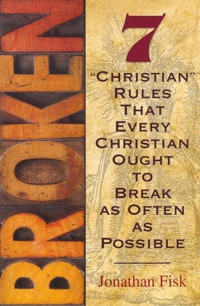 "Broken: 7 ""Christian"" Rules That Every Christian Ought to Break as Often as Possible"