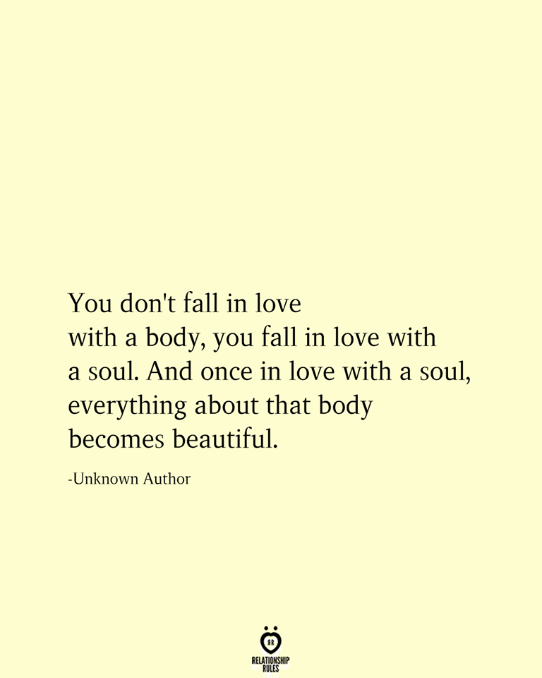 You Don T Fall In Love With A Body You Fall In Love With A Soul Special Love Quotes Love Again Quotes Soulmate Love Quotes