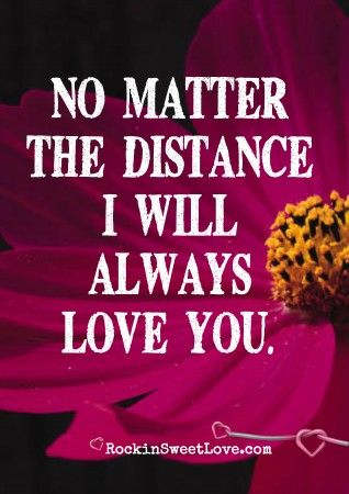 No Matter The Distance I Will Always Love You Http Www Rockinsweetlove Com Distance Relationship Quotes Romantic Quotes Distance Love Quotes