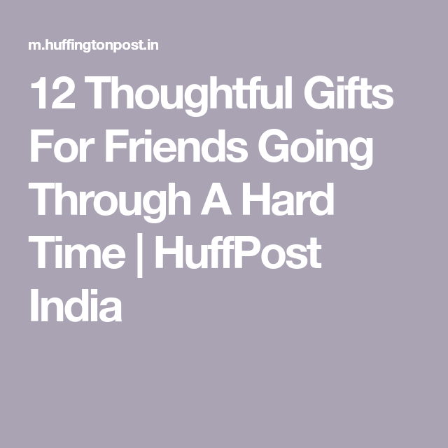 12 Thoughtful Gifts For Friends Going Through A Hard Time | Hard times, Gifts for friends ...