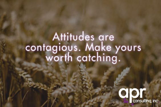 """Attitudes Are Contagious. Make Yours Worth Catching"