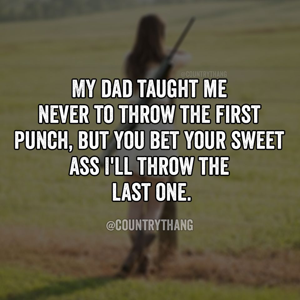 My Dad Taught Me Never To Throw The First Punch But You Bet Your