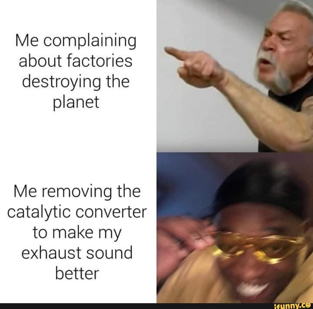 Me Complaining About Factories Destroying The Planet Me Removing The Catalytic Converter To Make My Exhaust Sound Better Ifunny How To Remove Funny Car Memes Exhaust Sounds