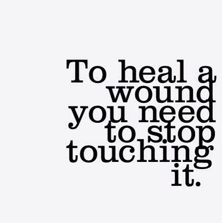 To heal a wound you need to stop touching it  | Truth | Quotable